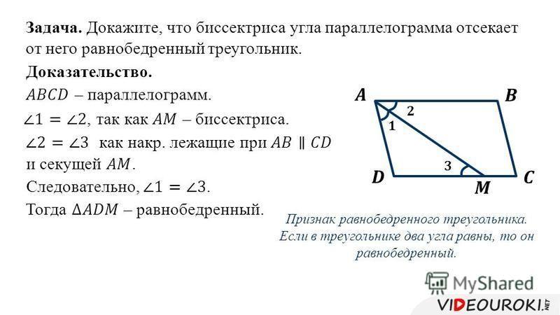 Задача. Докажите, что биссектриса угла параллелограмма отсекает от него равнобедренный треугольник. Доказательство. Признак равнобедренного треугольника. Если в треугольнике два угла равны, то он равнобедренный. Тогда