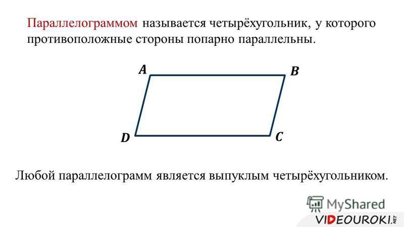 Параллелограммом называется четырёхугольник, у которого противоположные стороны попарно параллельны. Любой параллелограмм является выпуклым четырёхугольником.