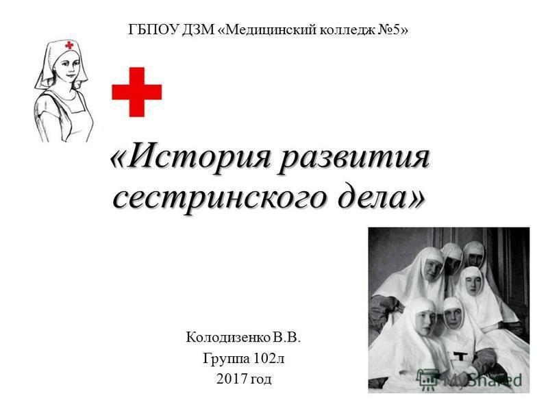 «История развития сестринского дела» Колодизенко В.В. Группа 102 л 2017 год ГБПОУ ДЗМ «Медицинский колледж 5»