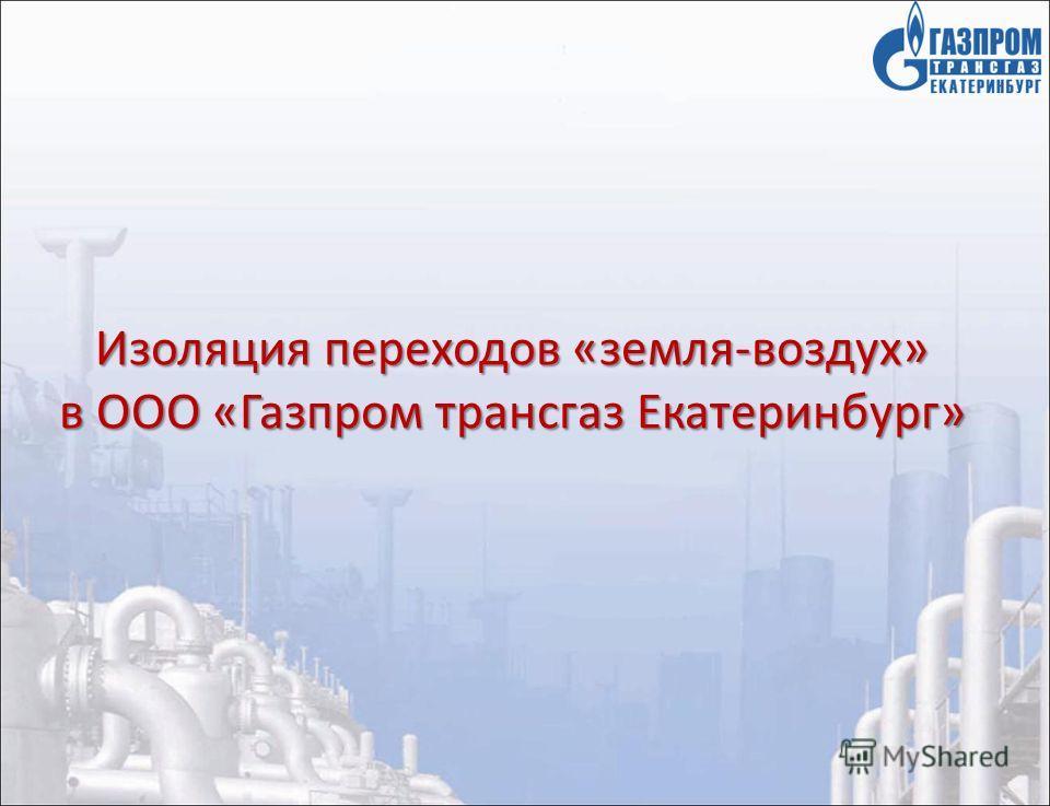Изоляция переходов «земля-воздух» в ООО «Газпром трансгаз Екатеринбург»