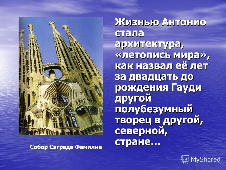 Жизнью Антонио стала архитектура, «летопись мира», как назвал её лет за двадцать до рождения Гауди другой полубезумный творец в другой, северной, стране… Собор Саграда Фамилиа