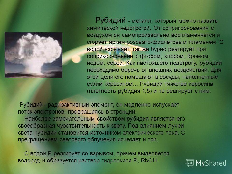 Рубидий - металл, который можно назвать химической недотрогой. От соприкосновения с воздухом он самопроизвольно воспламеняется и сгорает ярким розовато-фиолетовым пламенем. С водой взрывает, так же бурно реагирует при соприкосновении с фтором, хлором
