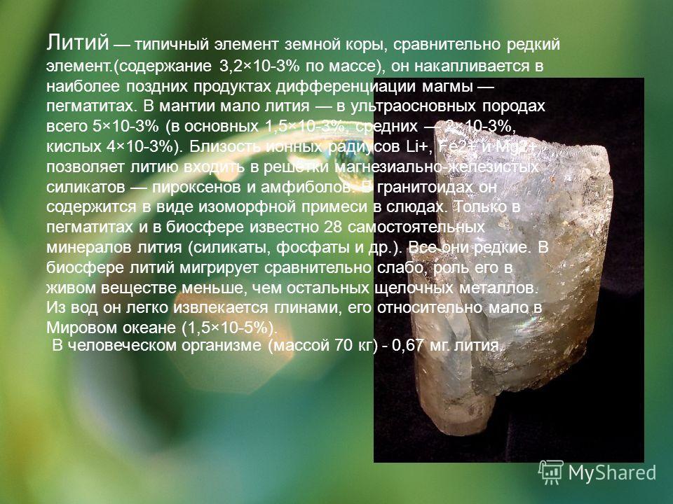 Литий типичный элемент земной коры, сравнительно редкий элемент.(содержание 3,2×10-3% по массе), он накапливается в наиболее поздних продуктах дифференциации магмы пегматитах. В мантии мало лития в ультраосновных породах всего 5×10-3% (в основных 1,5