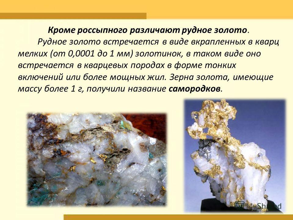 Кроме россыпного различают рудное золото. Рудное золото встречается в виде вкрапленных в кварц мелких (от 0,0001 до 1 мм) золотинок, в таком виде оно встречается в кварцевых породах в форме тонких включений или более мощных жил. Зерна золота, имеющие