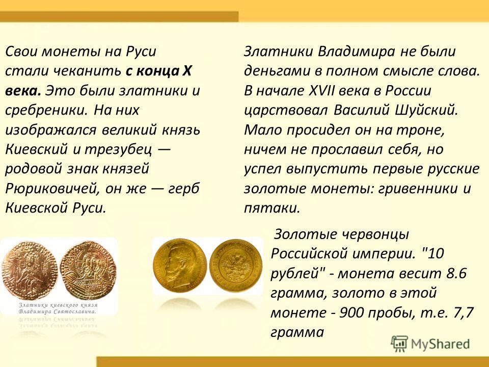 Свои монеты на Руси стали чеканить с конца X века. Это были златники и сребреники. На них изображался великий князь Киевский и трезубец родовой знак князей Рюриковичей, он же герб Киевской Руси. Золотые червонцы Российской империи.