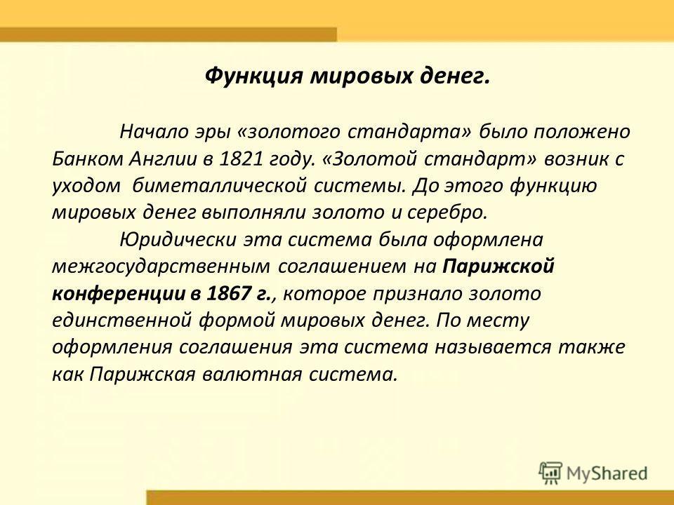 Функция мировых денег. Начало эры «золотого стандарта» было положено Банком Англии в 1821 году. «Золотой стандарт» возник с уходом биметаллической системы. До этого функцию мировых денег выполняли золото и серебро. Юридически эта система была оформле