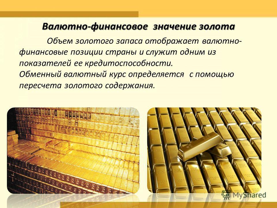 Объем золотого запаса отображает валютно- финансовые позиции страны и служит одним из показателей ее кредитоспособности. Обменный валютный курс определяется с помощью пересчета золотого содержания. Валютно-финансовое значение золота