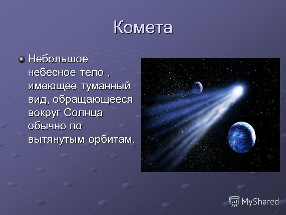 Комета Небольшое небесное тело, имеющее туманный вид, обращающееся вокруг Солнца обычно по вытянутым орбитам.
