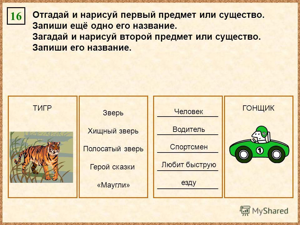 Отгадай и нарисуй первый предмет или существо. Запиши ещё одно его название. Загадай и нарисуй второй предмет или существо. Запиши его название. 16 _______________ Зверь Хищный зверь Полосатый зверь Герой сказки «Маугли» Человек Водитель Спортсмен Лю
