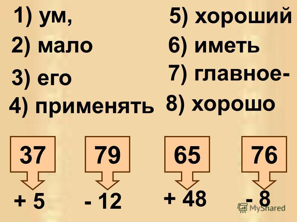 76657937 + 5- 12 + 48- 8 1) ум, 2) мало 3) его 4) применять 5) хороший 6) иметь 7) главное- 8) хорошо