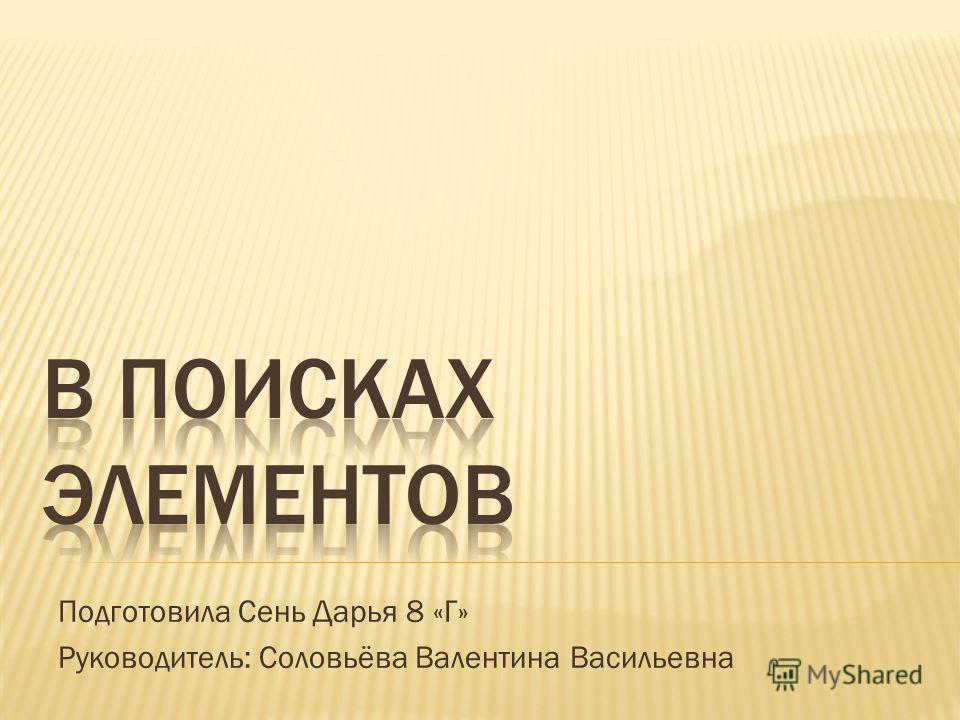 Подготовила Сень Дарья 8 «Г» Руководитель: Соловьёва Валентина Васильевна