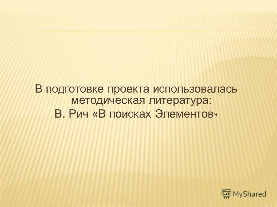 В подготовке проекта использовалась методическая литература: В. Рич «В поисках Элементов »