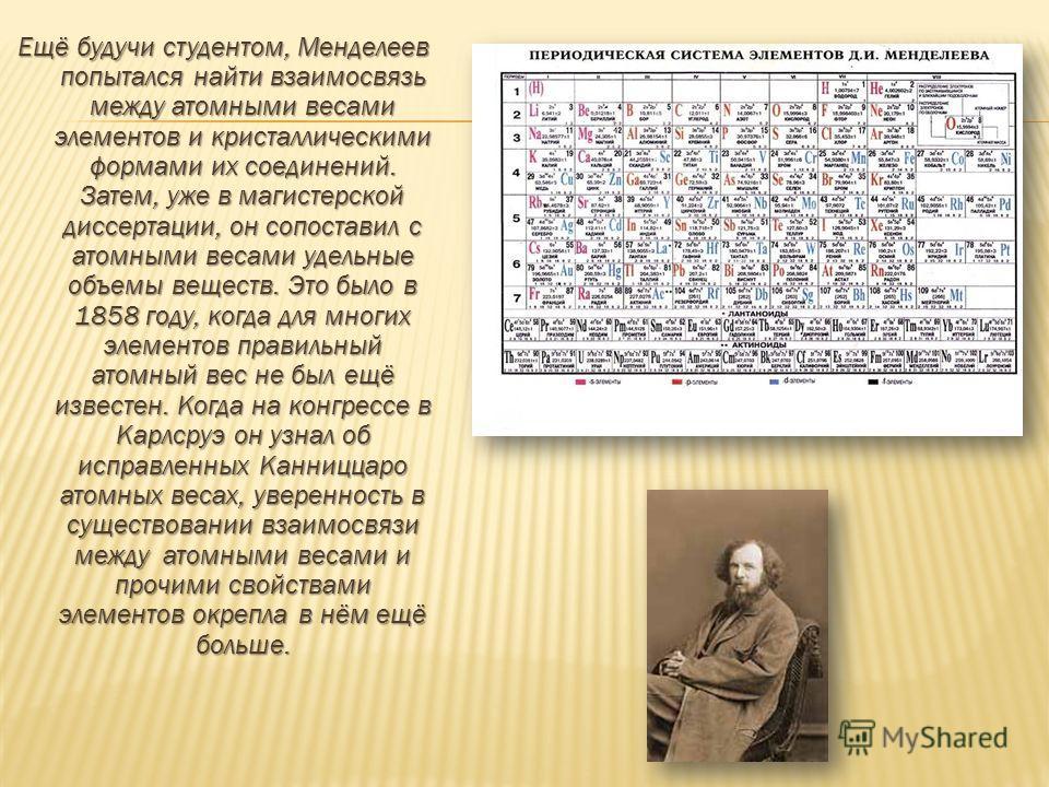 Ещё будучи студентом, Менделеев попытался найти взаимосвязь между атомными весами элементов и кристаллическими формами их соединений. Затем, уже в магистерской диссертации, он сопоставил с атомными весами удельные объемы веществ. Это было в 1858 году