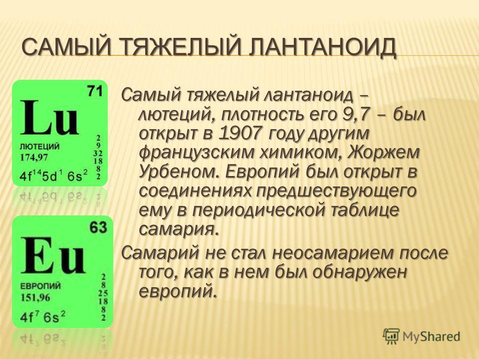 САМЫЙ ТЯЖЕЛЫЙ ЛАНТАНОИД Самый тяжелый лантаноид – лютеций, плотность его 9,7 – был открыт в 1907 году другим французским химиком, Жоржем Урбеном. Европий был открыт в соединениях предшествующего ему в периодической таблице самария. Самарий не стал не
