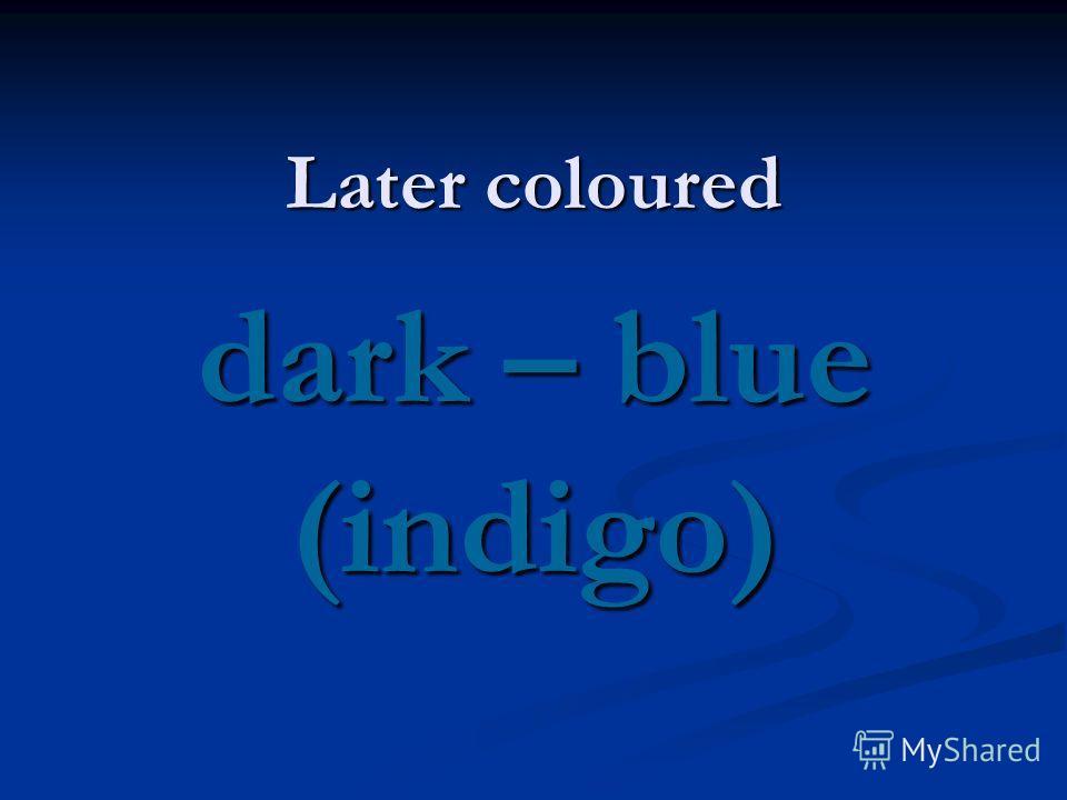 Later coloured dark – blue (indigo)