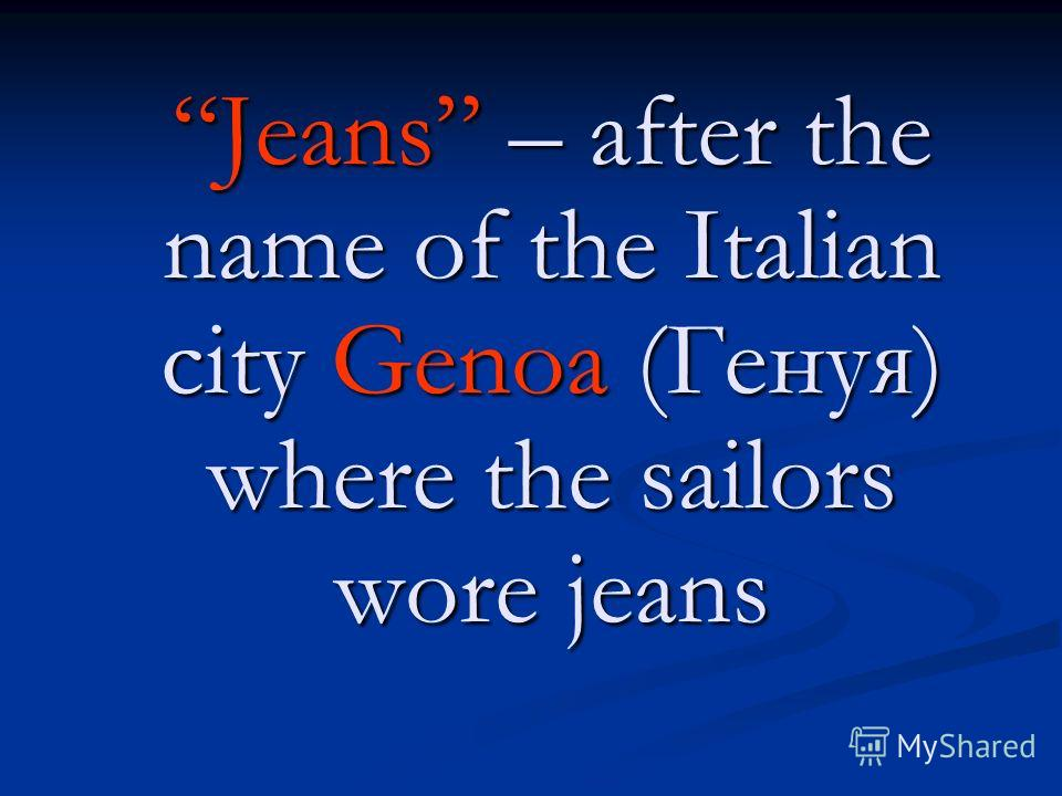 Jeans – after the name of the Italian city Genoa (Генуя) where the sailors wore jeans