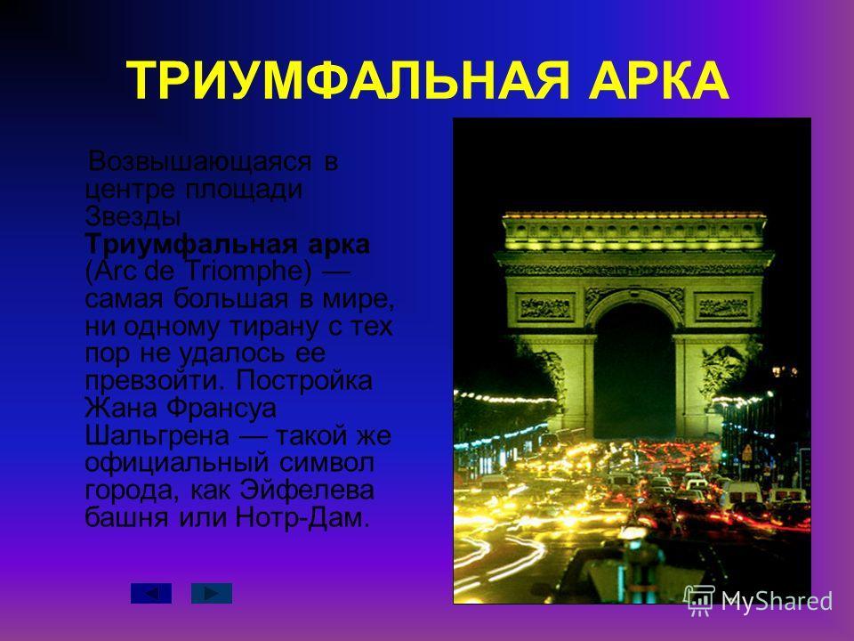 ТРИУМФАЛЬНАЯ АРКА Возвышающаяся в центре площади Звезды Триумфальная арка (Arc de Triomphe) самая большая в мире, ни одному тирану с тех пор не удалось ее превзойти. Постройка Жана Франсуа Шальгрена такой же официальный символ города, как Эйфелева ба