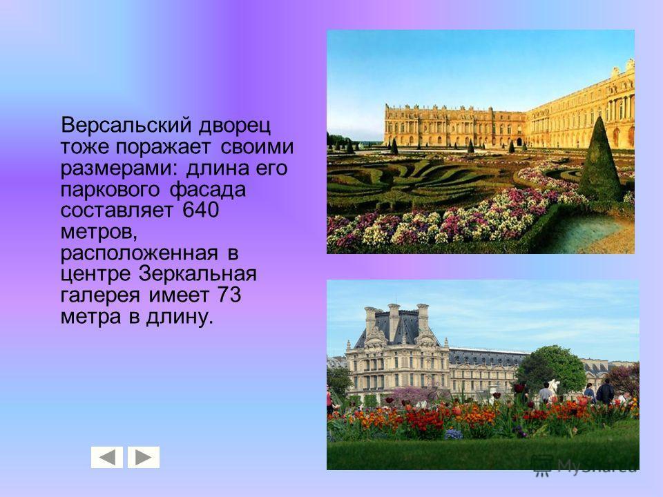 Версальский дворец тоже поражает своими размерами: длина его паркового фасада составляет 640 метров, расположенная в центре Зеркальная галерея имеет 73 метра в длину.