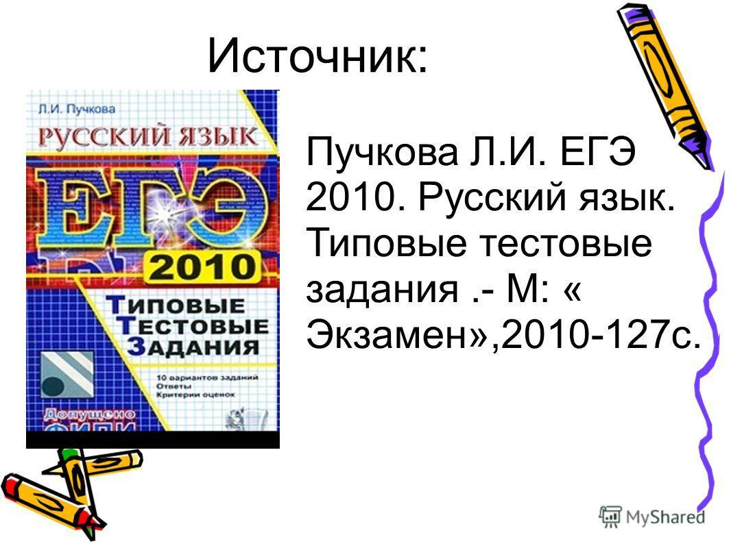 Источник: Пучкова Л.И. ЕГЭ 2010. Русский язык. Типовые тестовые задания.- М: « Экзамен»,2010-127с.