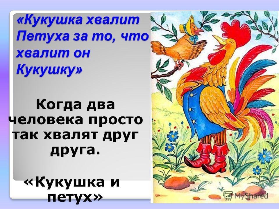 «Кукушка хвалит Петуха за то, что хвалит он Кукушку» Когда два человека просто так хвалят друг друга. «Кукушка и петух»