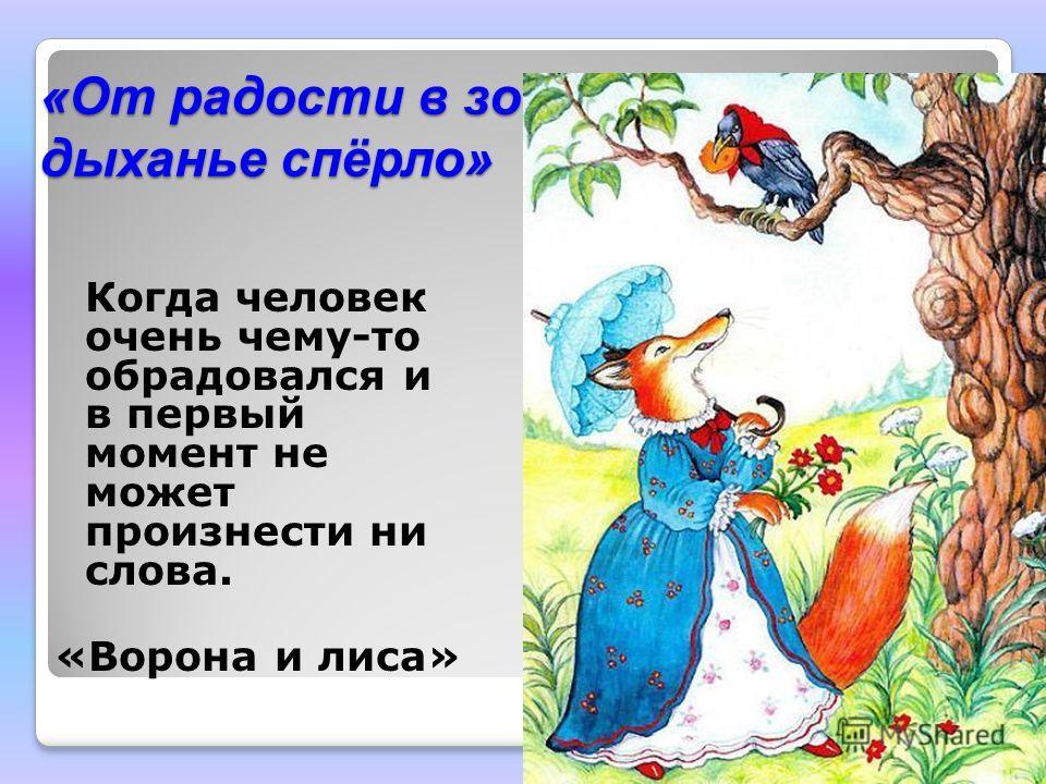 «От радости в зобу дыханье спёрло» Когда человек очень чему-то обрадовался и в первый момент не может произнести ни слова. «Ворона и лиса»