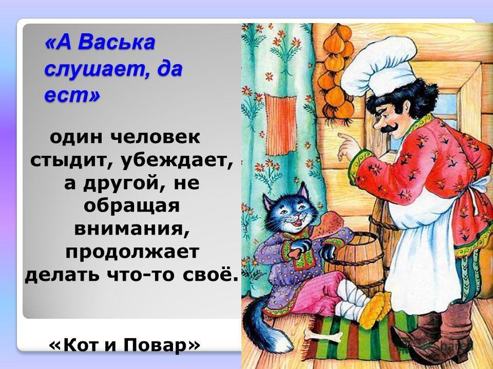 «А Васька слушает, да ест» один человек стыдит, убеждает, а другой, не обращая внимания, продолжает делать что-то своё. «Кот и Повар»