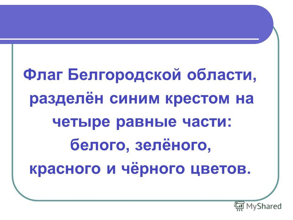 Флаг Белгородской области, разделён синим крестом на четыре равные части: белого, зелёного, красного и чёрного цветов.