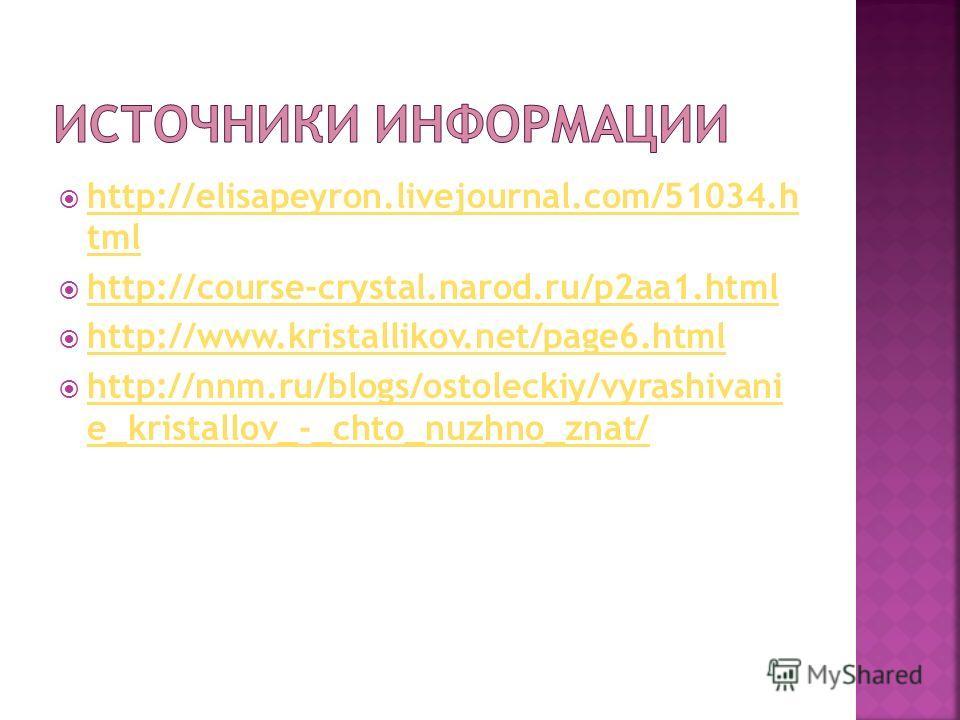 http://elisapeyron.livejournal.com/51034.h tml http://elisapeyron.livejournal.com/51034.h tml http://course-crystal.narod.ru/p2aa1.html http://www.kristallikov.net/page6.html http://nnm.ru/blogs/ostoleckiy/vyrashivani e_kristallov_-_chto_nuzhno_znat/