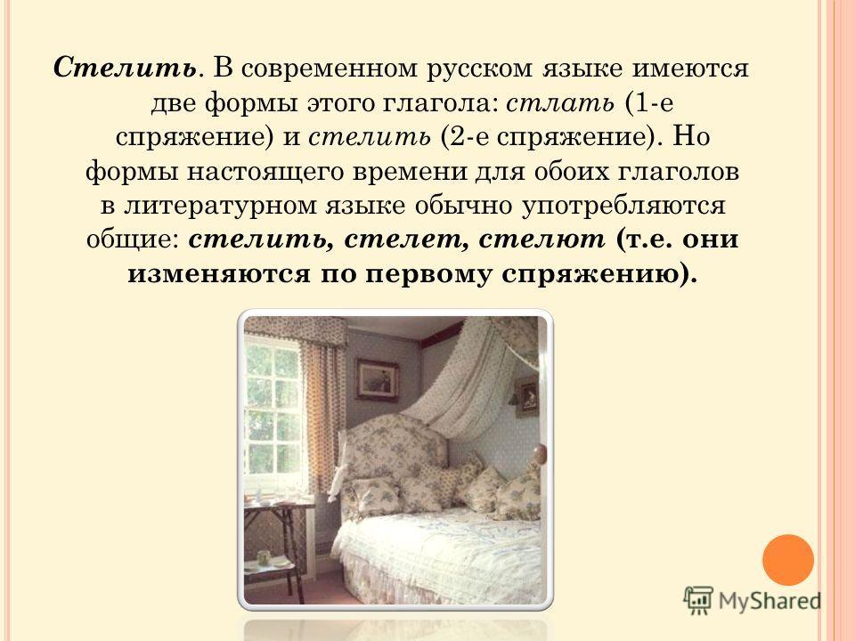 Стелить. В современном русском языке имеются две формы этого глагола: стлать (1-е спряжение) и стелить (2-е спряжение). Но формы настоящего времени для обоих глаголов в литературном языке обычно употребляются общие: стелить, стелет, стелют (т.е. они