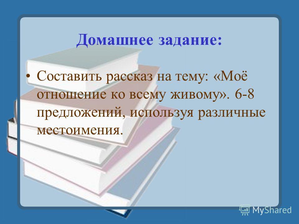 Домашнее задание: Составить рассказ на тему: «Моё отношение ко всему живому». 6-8 предложений, используя различные местоимения.