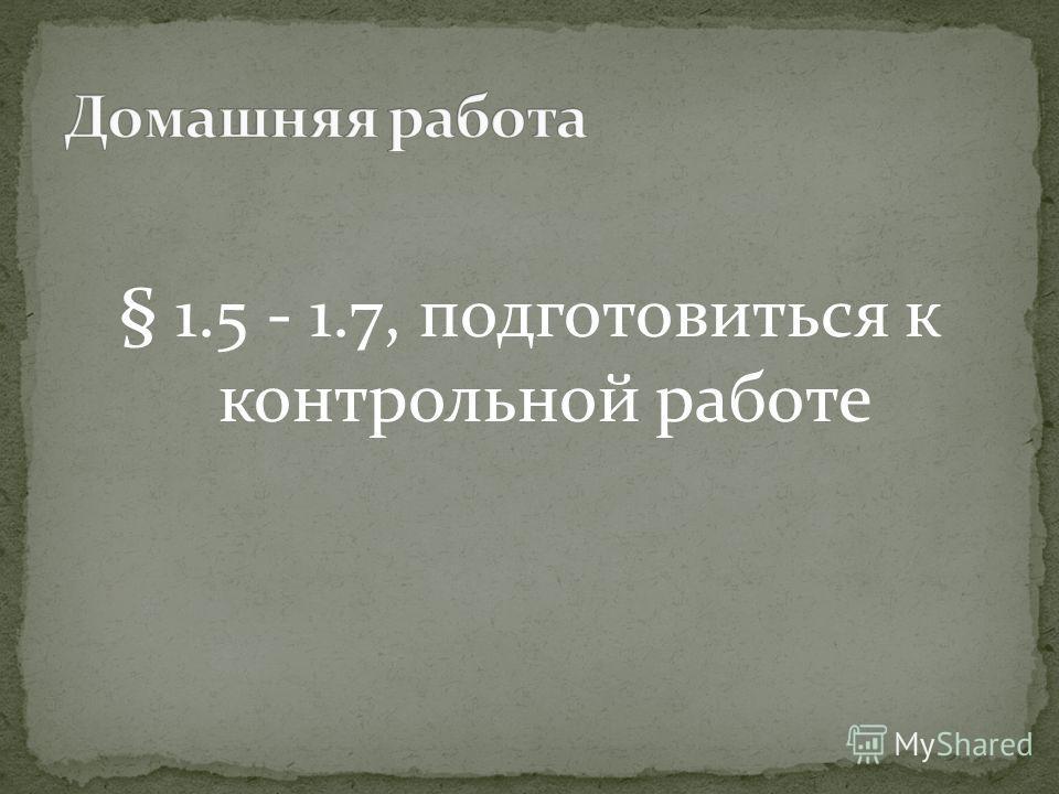 § 1.5 - 1.7, подготовиться к контрольной работе
