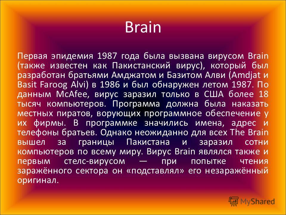 Brain Первая эпидемия 1987 года была вызвана вирусом Brain (также известен как Пакистанский вирус), который был разработан братьями Амджатом и Базитом Алви (Amdjat и Basit Faroog Alvi) в 1986 и был обнаружен летом 1987. По данным McAfee, вирус зарази