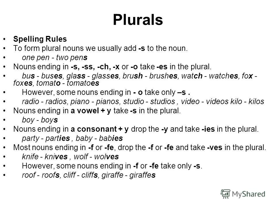 Plurals Spelling Rules To form plural nouns we usually add -s to the noun. one pen - two pens Nouns ending in -s, -ss, -ch, -x or -o take -es in the plural. bus - buses, glass - glasses, brush - brushes, watch - watches, fox - foxes, tomato - tomatoe