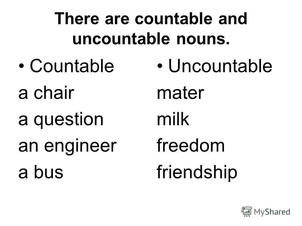There are countable and uncountable nouns. Countable a chair a question an engineer a bus Uncountable mater milk freedom friendship