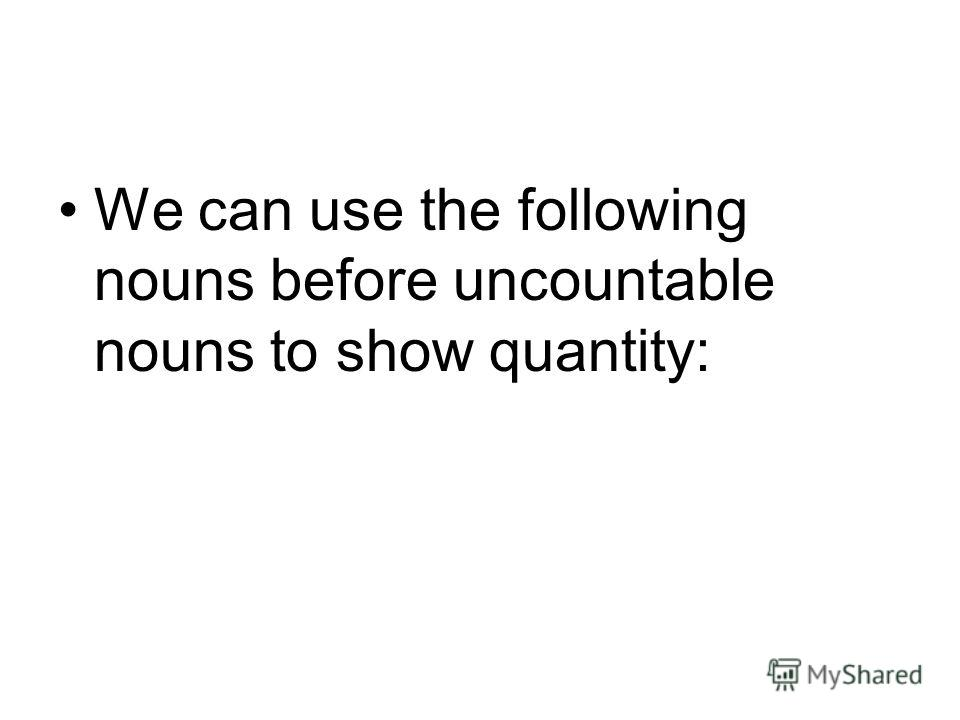 We can use the following nouns before uncountable nouns to show quantity: