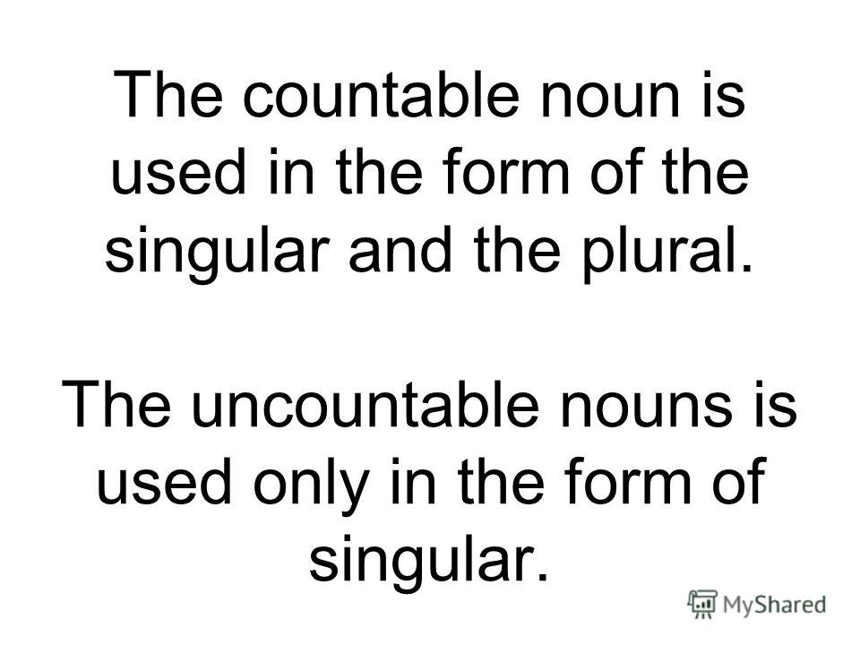 The countable noun is used in the form of the singular and the plural. The uncountable nouns is used only in the form of singular.