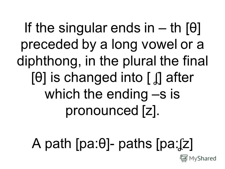 If the singular ends in – th [θ] preceded by a long vowel or a diphthong, in the plural the final [θ] is changed into [ ʆ ] after which the ending –s is pronounced [z]. A path [pa:θ]- paths [pa: ʆ z]