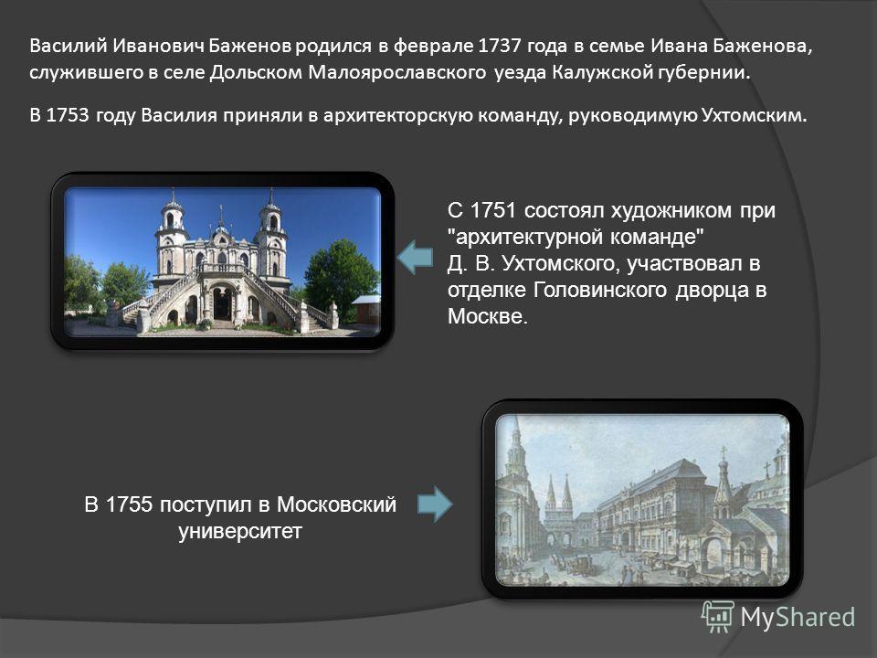 Василий Иванович Баженов родился в феврале 1737 года в семье Ивана Баженова, служившего в селе Дольском Малоярославского уезда Калужской губернии. В 1753 году Василия приняли в архитекторскую команду, руководимую Ухтомским. С 1751 состоял художником