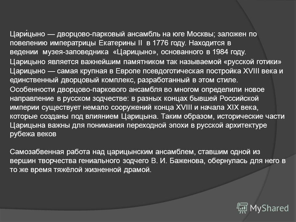Царицыно является важнейшим памятником так называемой «русской готики» Цари́цыно дворцово-парковый ансамбль на юге Москвы; заложен по повелению императрицы Екатерины II в 1776 году. Находится в ведении музея-заповедника «Царицыно», основанного в 1984