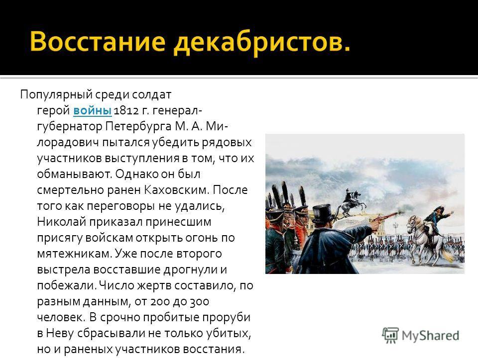 Популярный среди солдат герой войны 1812 г. генерал- губернатор Петербурга М. А. Ми- лорадович пытался убедить рядовых участников выступления в том, что их обманывают. Однако он был смертельно ранен Каховским. После того как переговоры не удались, Ни