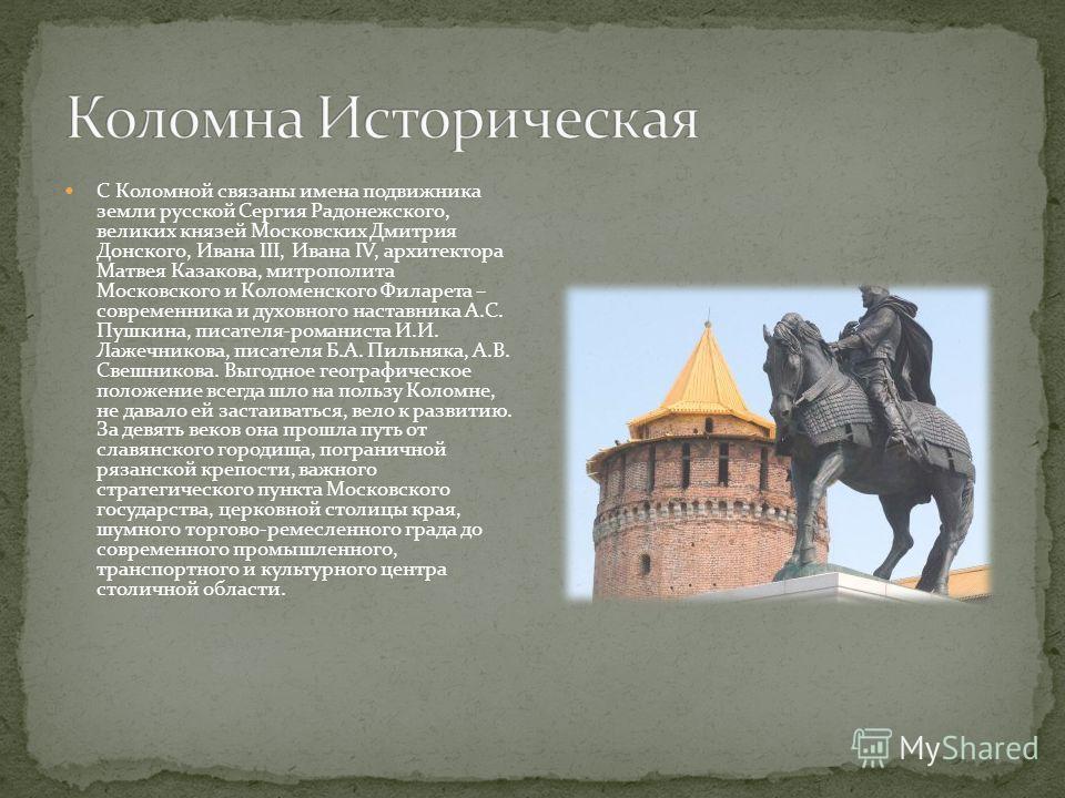 К Кремлю примыкает посад – лицо города мелких ремесленников, торговцев, речников, часть большого торга, который шумел за кремлевскими стенами в разные эпохи. Торгово-ремесленная Коломна XVIII- XIX веков дошла до нас улицами каменных купеческих особня