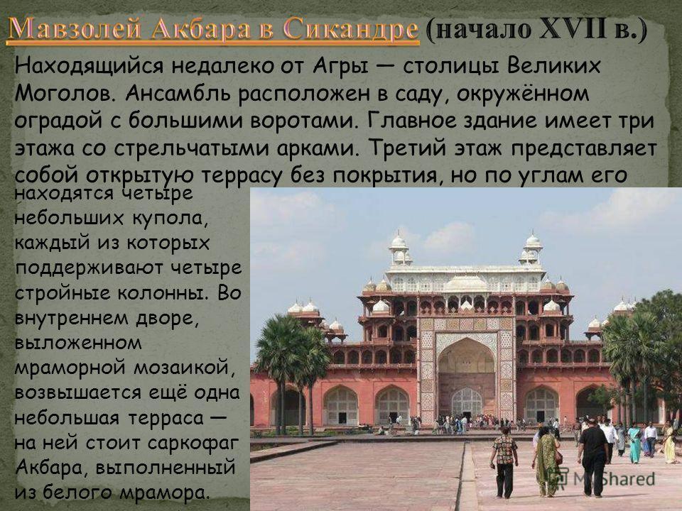 Находящийся недалеко от Агры столицы Великих Моголов. Ансамбль расположен в саду, окружённом оградой с большими воротами. Главное здание имеет три этажа со стрельчатыми арками. Третий этаж представляет собой открытую террасу без покрытия, но по углам