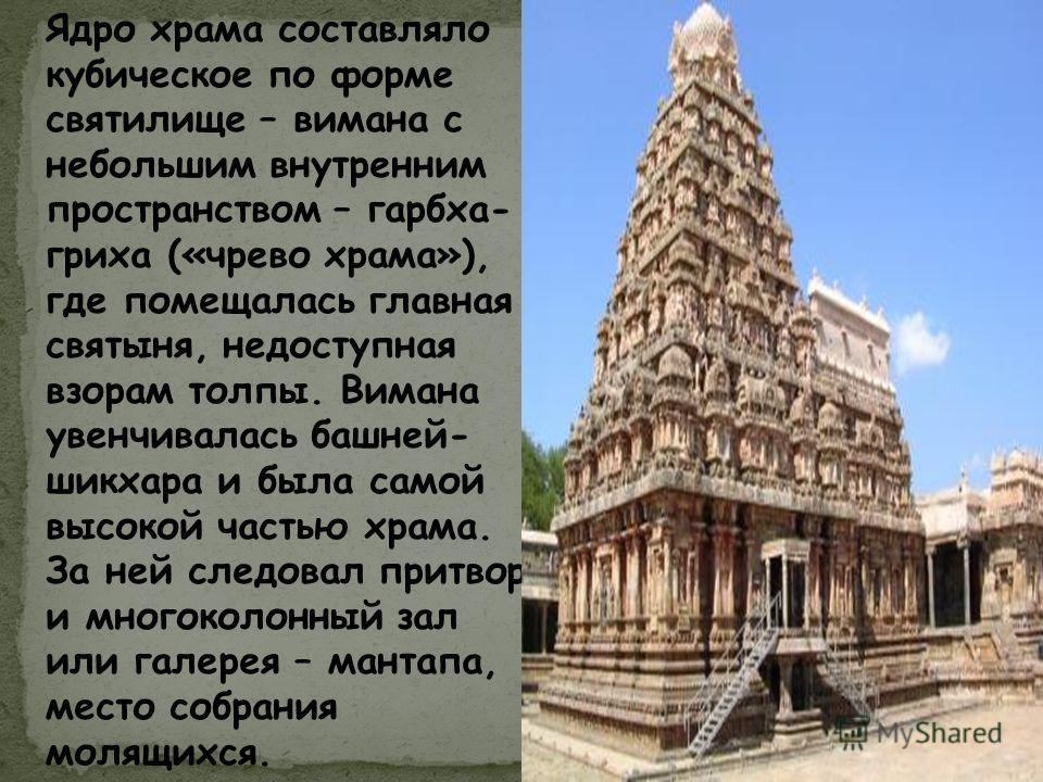 Ядро храма составляло кубическое по форме святилище – вимана с небольшим внутренним пространством – гарбха- гриха («чрево храма»), где помещалась главная святыня, недоступная взорам толпы. Вимана увенчивалась башней- шикхара и была самой высокой част