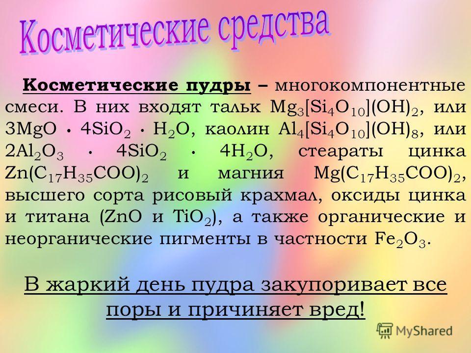 Косметические пудры – многокомпонентные смеси. В них входят тальк Mg 3 [Si 4 O 10 ](OH) 2, или 3MgO 4SiO 2 H 2 O, каолин Al 4 [Si 4 O 10 ](OH) 8, или 2Al 2 O 3 4SiO 2 4H 2 O, стеараты цинка Zn(C 17 H 35 COO) 2 и магния Mg(C 17 H 35 COO) 2, высшего со