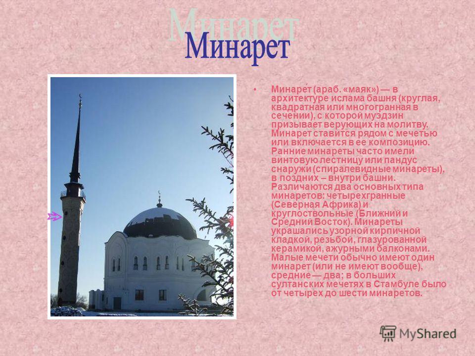 Минаре́т (араб. «маяк») в архитектуре ислама башня (круглая, квадратная или многогранная в сечении), с которой муэдзин призывает верующих на молитву. Минарет ставится рядом с мечетью или включается в ее композицию. Ранние минареты часто имели винтову