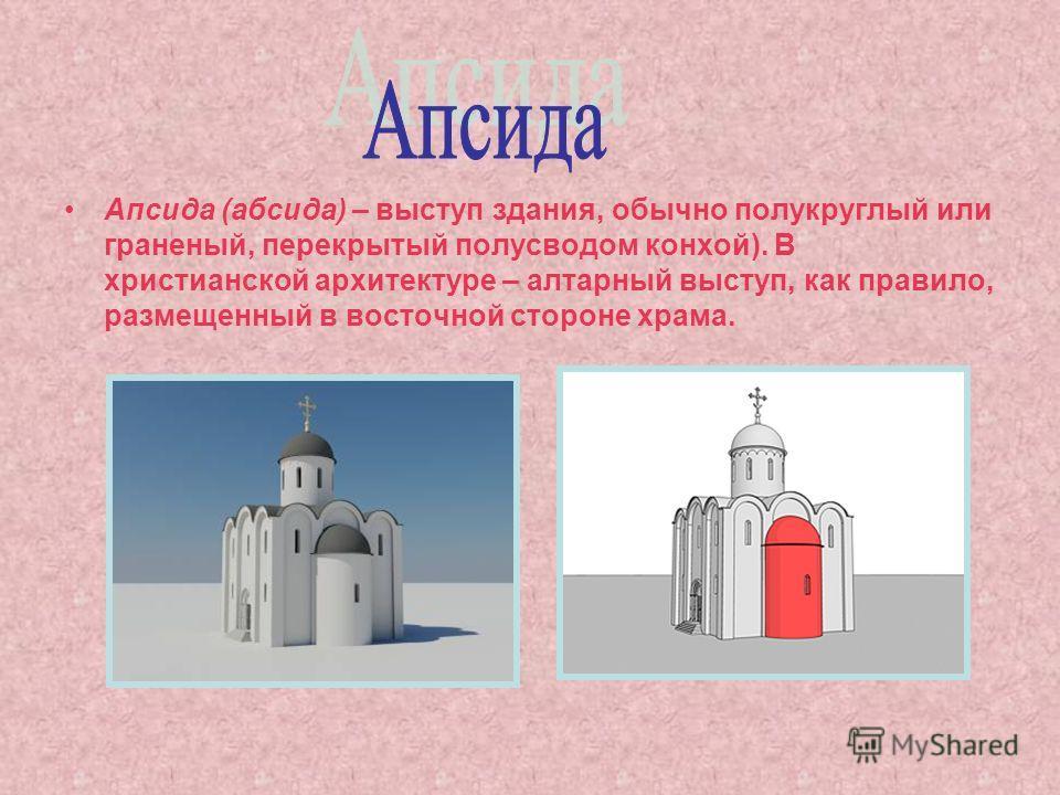 Апсида (абсида) – выступ здания, обычно полукруглый или граненый, перекрытый полусводом конхой). В христианской архитектуре – алтарный выступ, как правило, размещенный в восточной стороне храма.