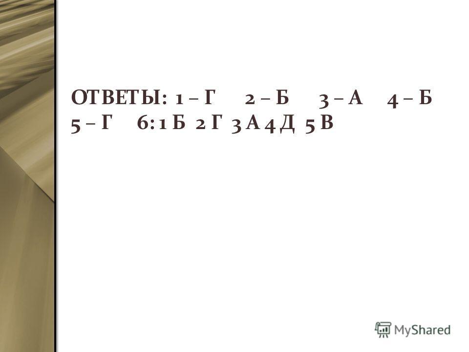 ОТВЕТЫ: 1 – Г 2 – Б 3 – А 4 – Б 5 – Г 6: 1 Б 2 Г 3 А 4 Д 5 В