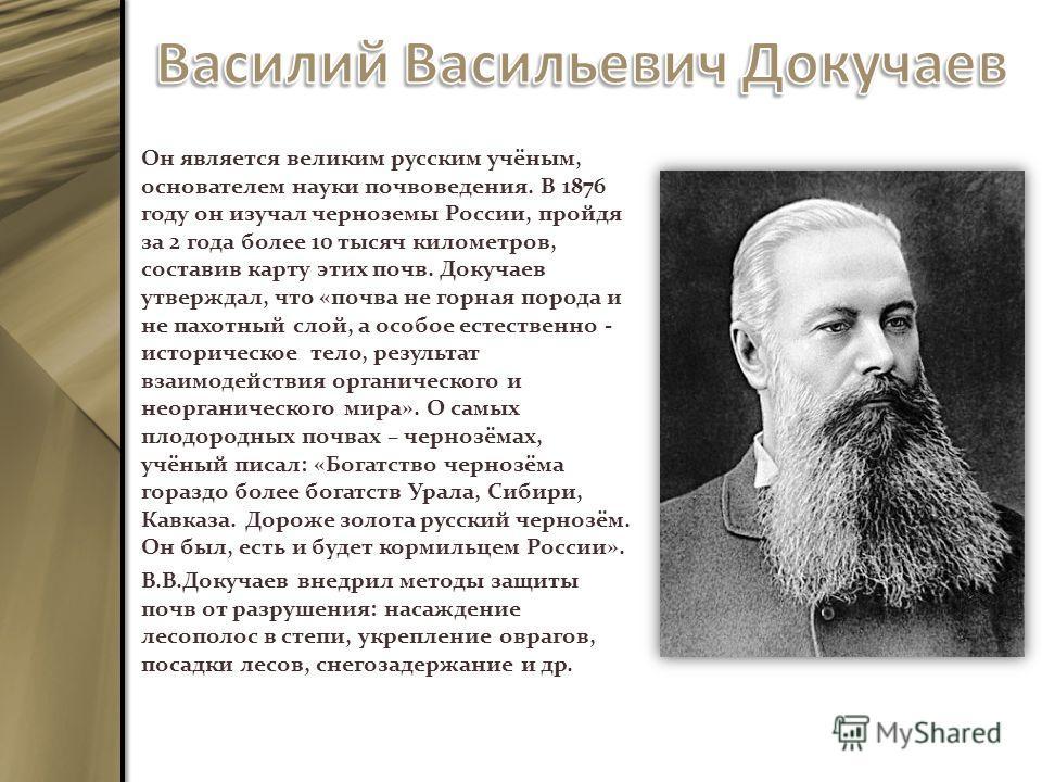 Он является великим русским учёным, основателем науки почвоведения. В 1876 году он изучал черноземы России, пройдя за 2 года более 10 тысяч километров, составив карту этих почв. Докучаев утверждал, что «почва не горная порода и не пахотный слой, а ос