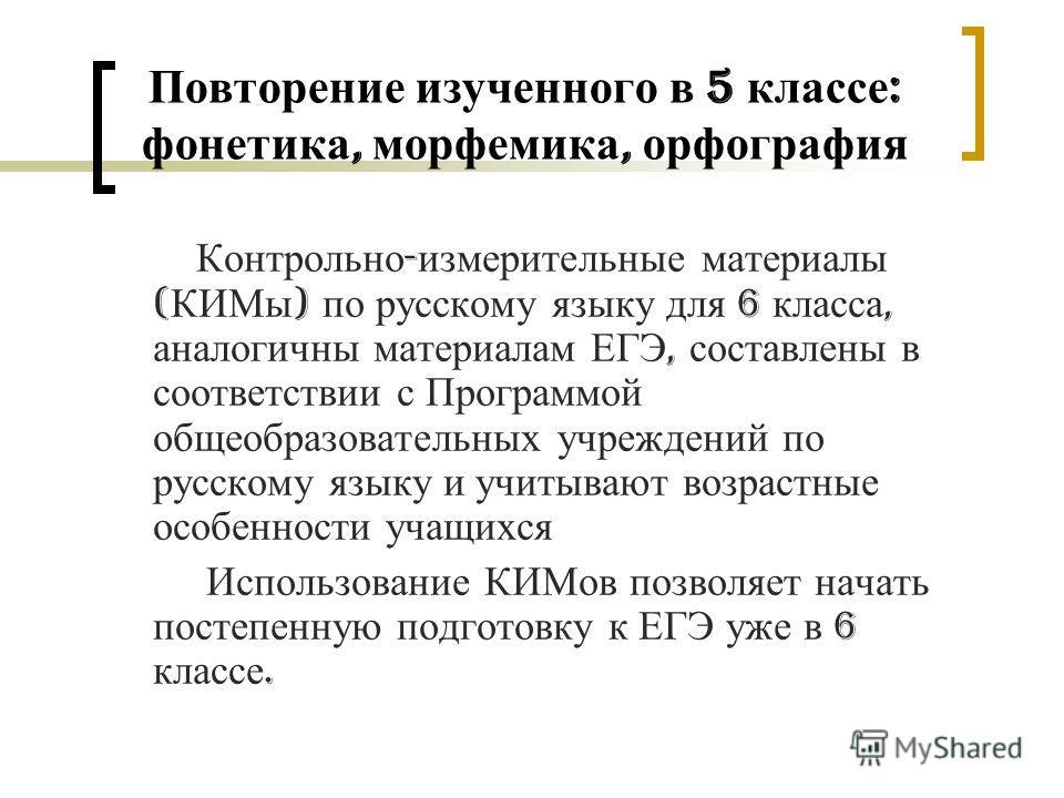 Повторение изученного в 5 классе : фонетика, морфемика, орфография Контрольно - измерительные материалы ( КИМы ) по русскому языку для 6 класса, аналогичны материалам ЕГЭ, составлены в соответствии с Программой общеобразовательных учреждений по русск