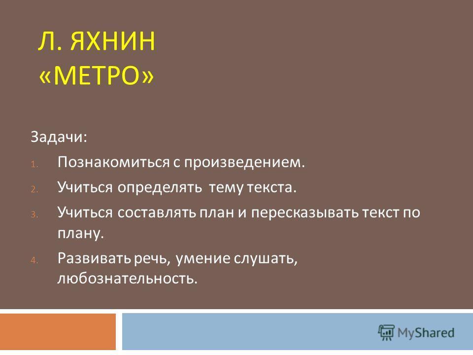 Л. ЯХНИН « МЕТРО » Задачи : 1. Познакомиться с произведением. 2. Учиться определять тему текста. 3. Учиться составлять план и пересказывать текст по плану. 4. Развивать речь, умение слушать, любознательность.